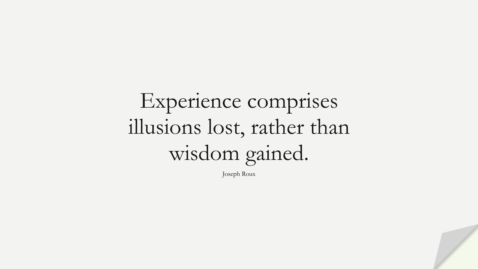 Experience comprises illusions lost, rather than wisdom gained. (Joseph Roux);  #WordsofWisdom