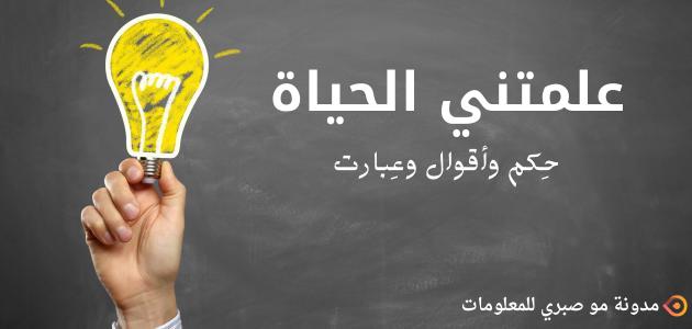 علمتني الحياة ^حكم وأقول وعبارات^