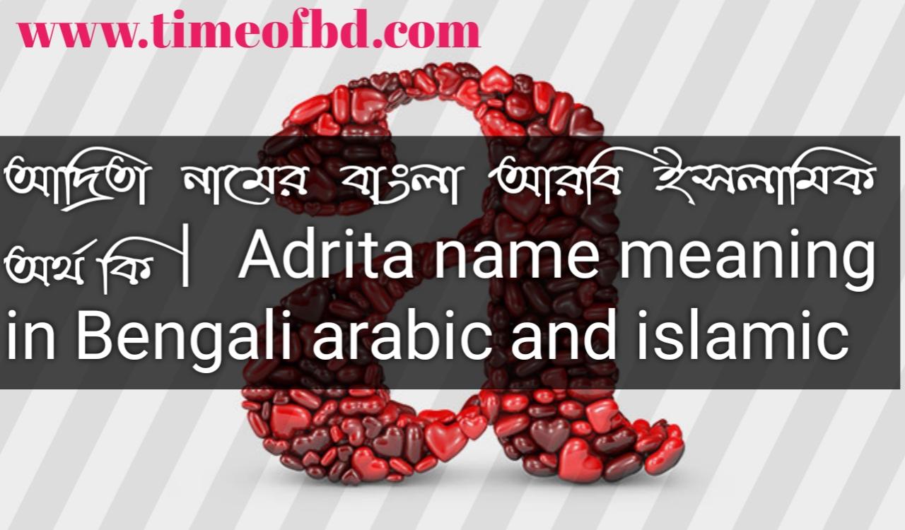 আদ্রিতা নামের অর্থ কি, আদ্রিতা নামের বাংলা অর্থ কি, আদ্রিতা নামের ইসলামিক অর্থ কি, Adrita name in Bengali, আদ্রিতা কি ইসলামিক নাম,