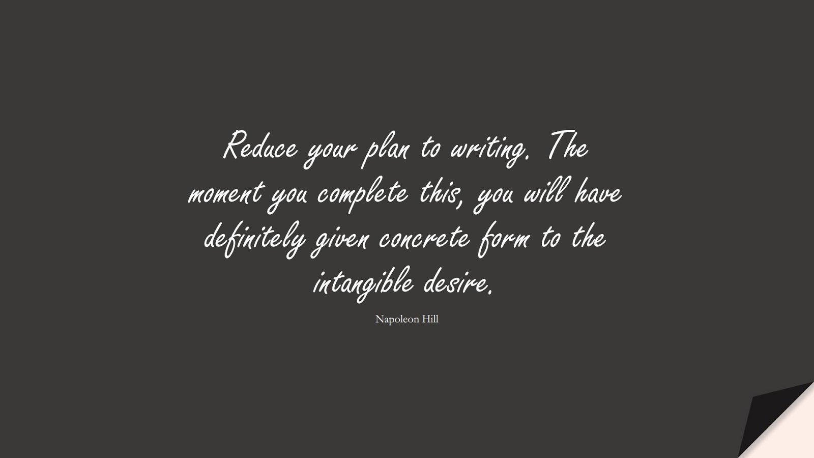 Reduce your plan to writing. The moment you complete this, you will have definitely given concrete form to the intangible desire. (Napoleon Hill);  #InspirationalQuotes
