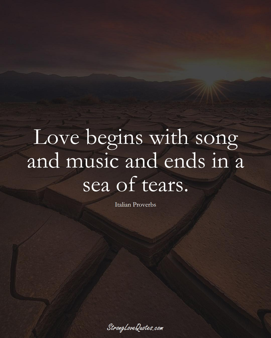 Love begins with song and music and ends in a sea of tears. (Italian Sayings);  #EuropeanSayings