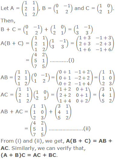 Let A = (■(1&1@2&1@1&2)), B = (■(0&-1@1&2)) and C = (■(1&0@2&1)). Then, B + C = (■(0&-1@1&2)) + (■(1&0@2&1)) = (■(1&-1@3&3)) A(B + C) = (■(1&1@2&1@1&2))(■(1&-1@3&3)) = (■(1+3&-1+3@2+3&-2+3@1+6&-1+6)) = (■(4&2@5&1@7&5)) ………….(i) AB = (■(1&1@2&1@1&2))(■(0&-1@1&2)) = (■(0+1&-1+2@0+1&-2+2@0+2&-1+4)) = (■(1&1@1&0@2&3)) AC = (■(1&1@2&1@1&2))(■(1&0@2&1)) = (■(1+2&0+1@2+2&0+1@1+4&0+2)) = (■(3&1@4&1@5&2)) AB + AC = (■(1&1@1&0@2&3)) + (■(3&1@4&1@5&2)) = (■(4&2@5&1@7&5)) …………………...(ii) From (i) and (ii), we get, A(B + C) = AB + AC. Similarly, we can verify that, (A + B)C = AC + BC.