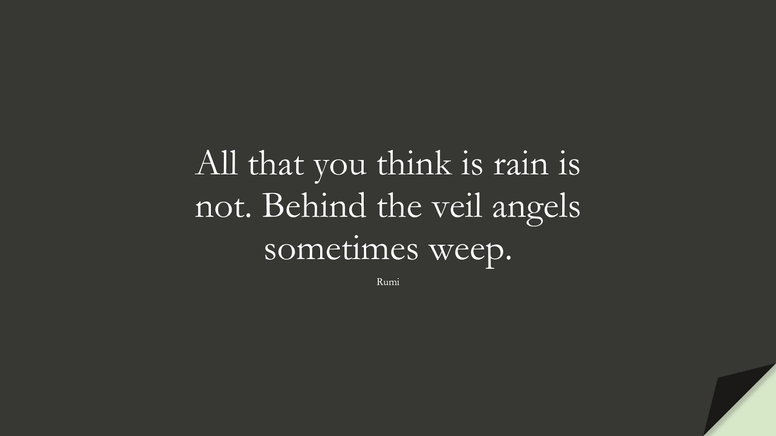 All that you think is rain is not. Behind the veil angels sometimes weep. (Rumi);  #RumiQuotes