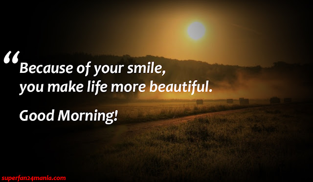"""""""Because of your smile, you make life more beautiful. Good Morning!"""""""