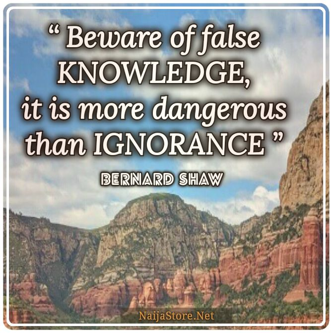 Bernard Shaw's Quote: Beware of false KNOWLEDGE, it is more dangerous than IGNORANCE - Quotes
