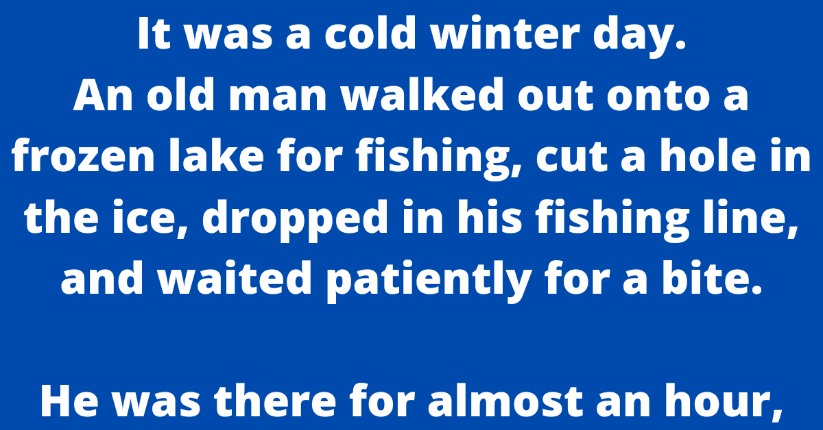 It was a cold winter day.    An old man walked out onto a frozen lake for fishing, cut a hole in the ice, dropped in his fishing line, and waited patiently for a bite.    He was there for almost an hour, without even a nibble, when a young boy