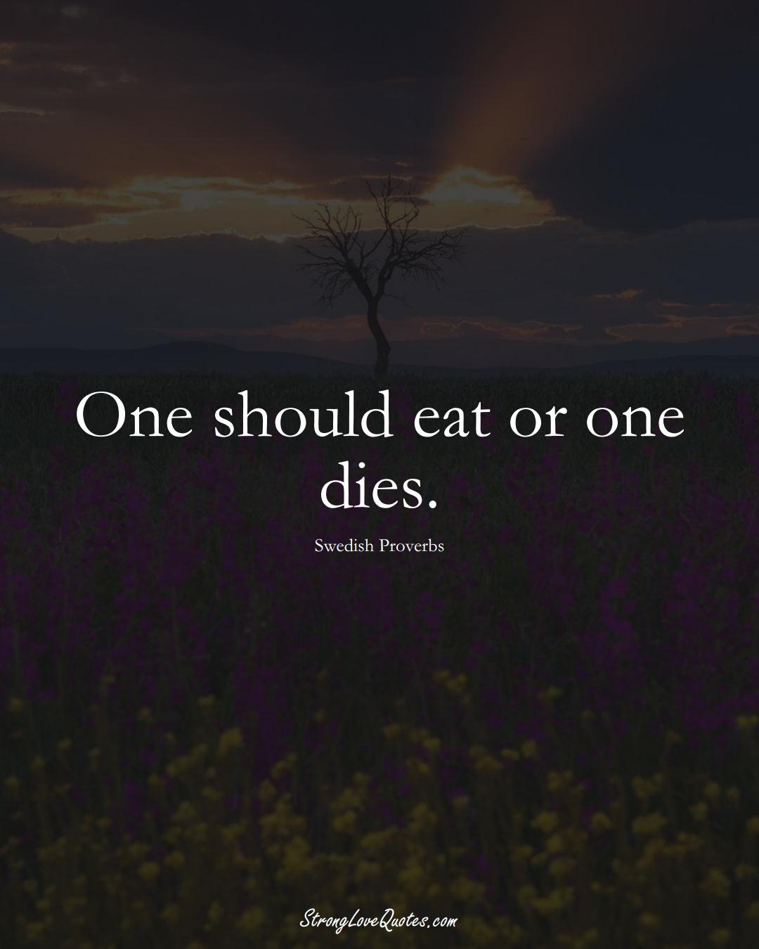 One should eat or one dies. (Swedish Sayings);  #EuropeanSayings