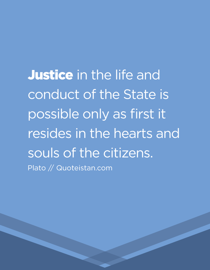 Justice in the life and conduct of the State is possible only as first it resides in the hearts and souls of the citizens.