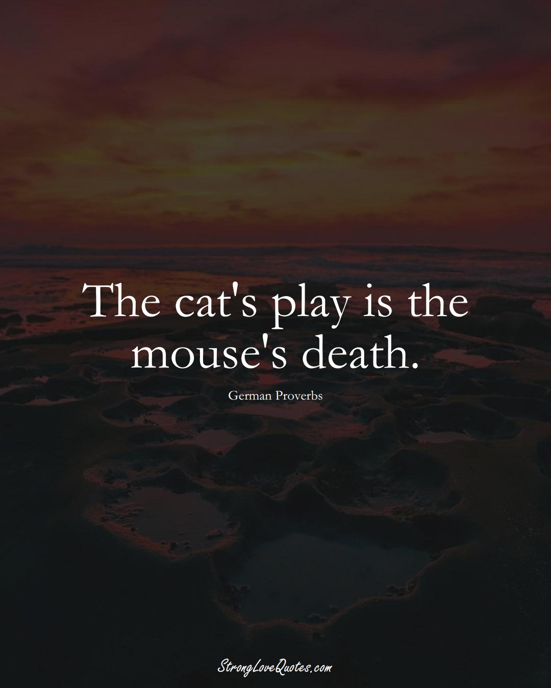 The cat's play is the mouse's death. (German Sayings);  #EuropeanSayings