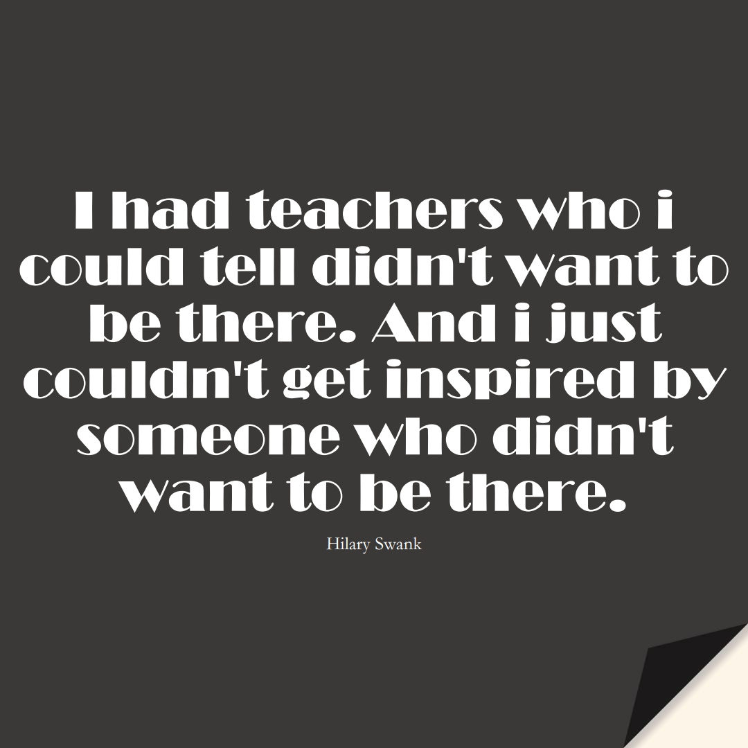 I had teachers who i could tell didn't want to be there. And i just couldn't get inspired by someone who didn't want to be there. (Hilary Swank);  #EducationQuotes
