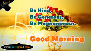 Morning quotes - Be Kind, Be Generous, Be Magnanimous.