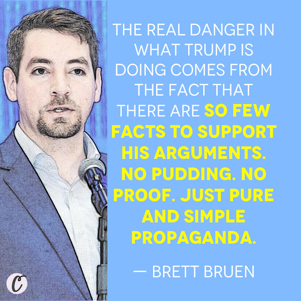 The real danger in what Trump is doing comes from the fact that there are so few facts to support his arguments. No pudding. No proof. Just pure and simple propaganda. — Brett Bruen, Opinion Columnist, Business Insider