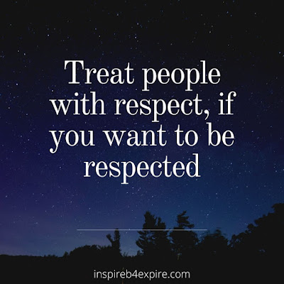Treat people with respect, if you want to be respected
