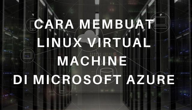 Cara Membuat Linux Virtual Machine di Microsoft Azure
