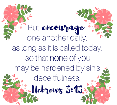 Encourage one another daily, as long as it is called Today, so that none of you may be hardened by sin's deceitfulness.
