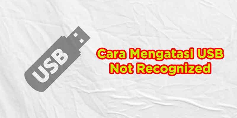 cara mengatasi usb not recognized