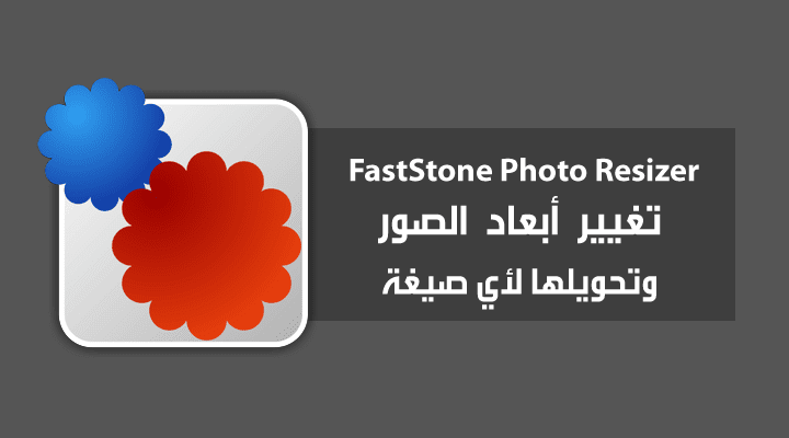 برنامج FastStone Photo Resizer لتغير أبعاد الصور وتحويلها