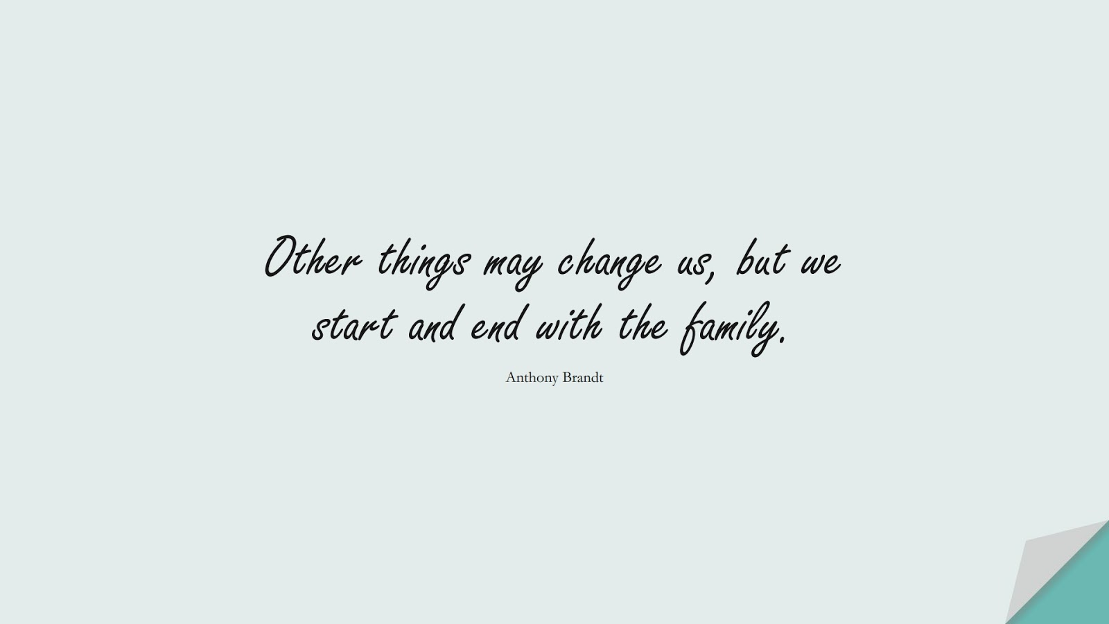 Other things may change us, but we start and end with the family. (Anthony Brandt);  #FamilyQuotes