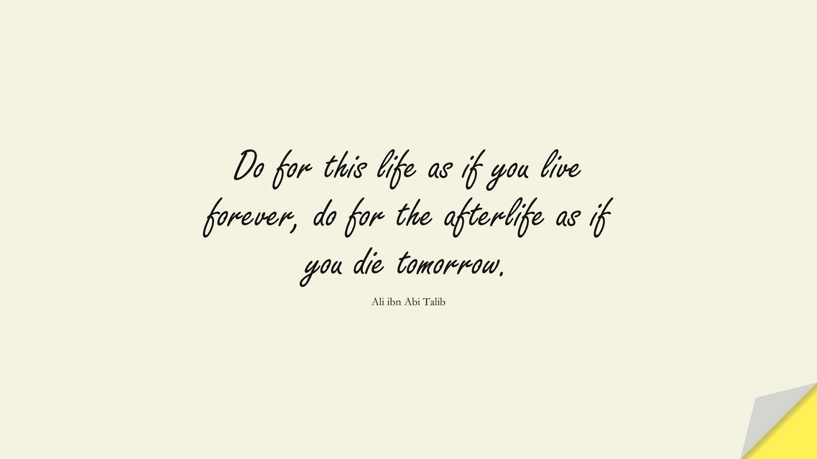 Do for this life as if you live forever, do for the afterlife as if you die tomorrow. (Ali ibn Abi Talib);  #AliQuotes
