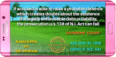 If accused is able to raise a probable defence which creates doubts about the existence of a legally enforceable debt or liability, the prosecution u/s.138 of N.I. Act can fail