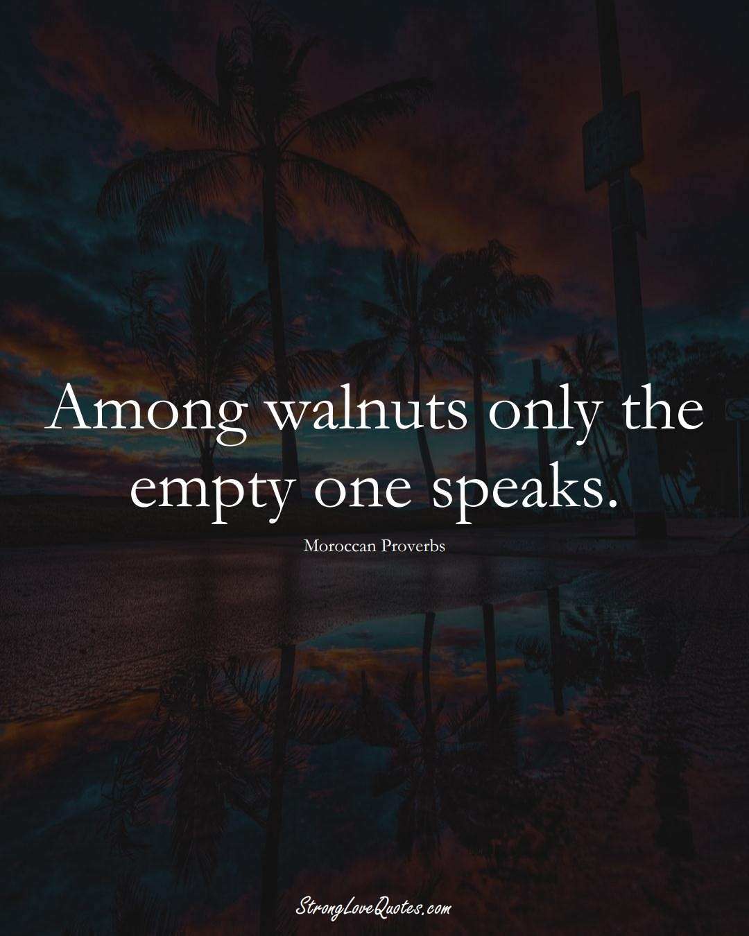 Among walnuts only the empty one speaks. (Moroccan Sayings);  #AfricanSayings
