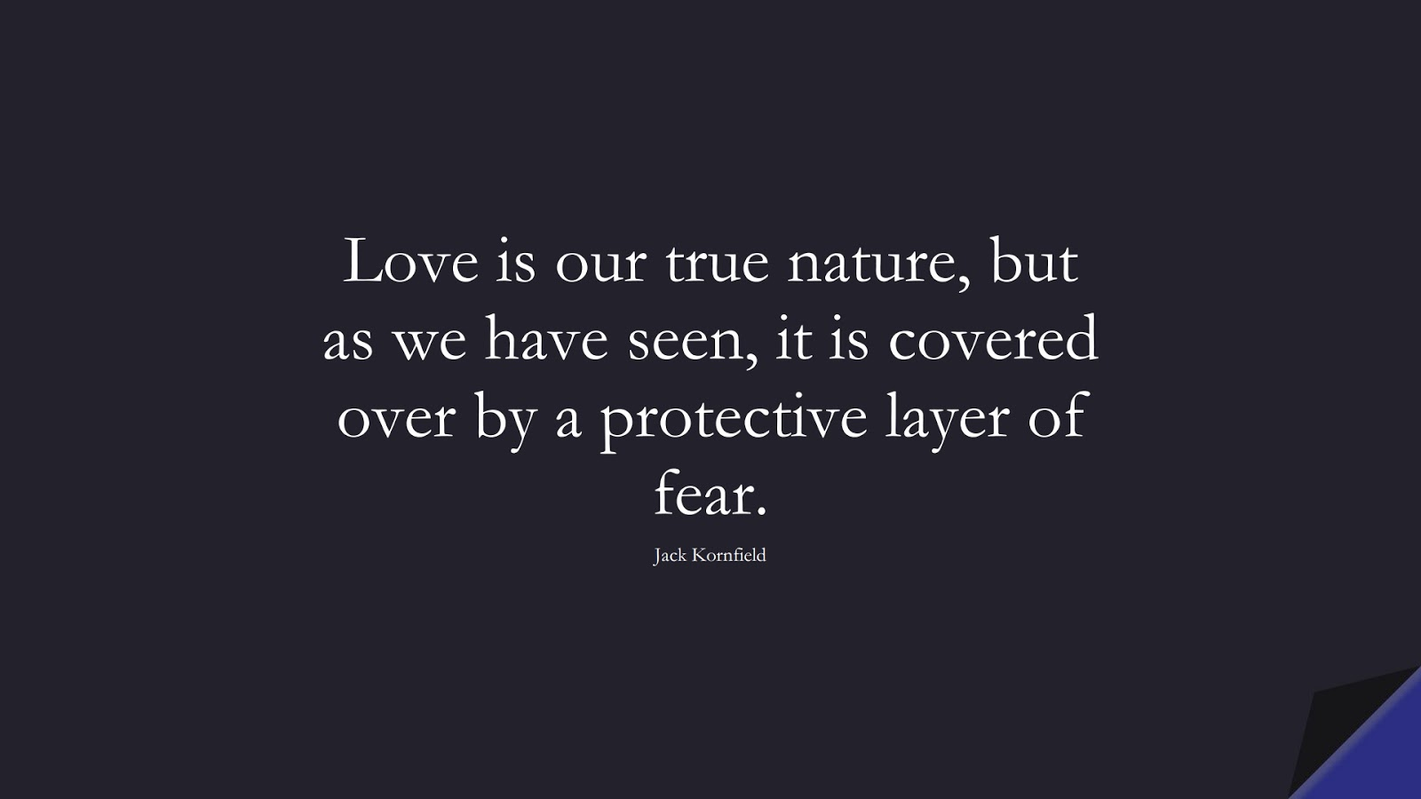 Love is our true nature, but as we have seen, it is covered over by a protective layer of fear. (Jack Kornfield);  #FearQuotes