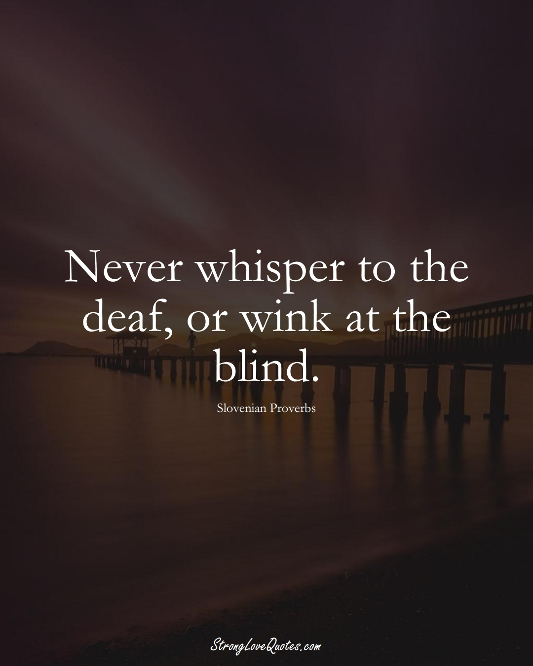 Never whisper to the deaf, or wink at the blind. (Slovenian Sayings);  #EuropeanSayings