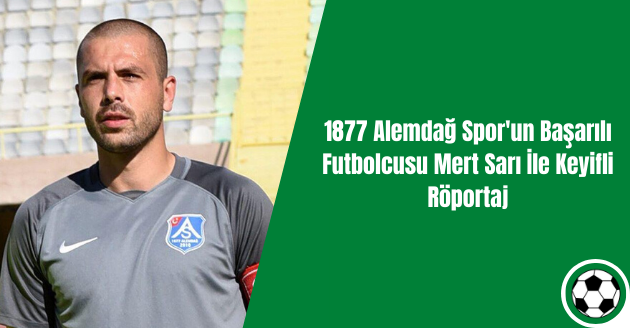 1877 Alemdağ Spor'un Başarılı Futbolcusu Mert Sarı İle Keyifli Röportaj