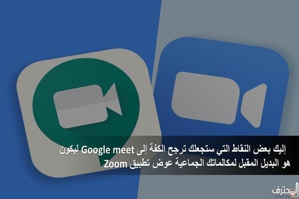إليك بعض النقاط التي ستجعلك ترجح كفة Google meet ليكون هو البديل لمكالماتك الجماعية عوض تطبيق Zoom