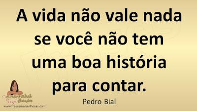 A vida não vale nada se você não tem uma boa história para contar. Pedro Bial