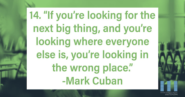 If you're looking for the next big thing, and you're looking where everyone else is you're looking in the wrong place Mark Cuban