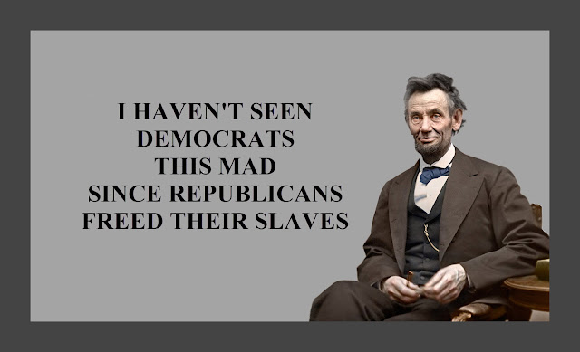 Memes: I HAVEN'T SEEN DEMOCRATS THIS MAD SINCE REPUBLICANS FREED THEIR SLAVES