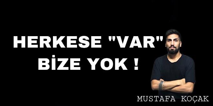 """HERKESE """"VAR"""" BİZE YOK !"""
