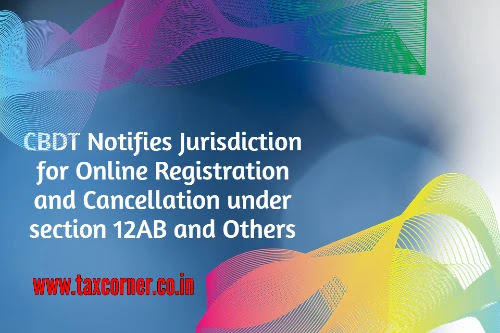 cbdt-notifies-jurisdiction-for-online-registration-and-cancellation-under-section-12ab-and-others