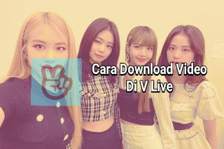 Cara Download Video di V Live dan Subtitlenya (Android, iOS dan PC)