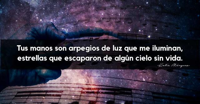 Tus manos son arpegios de luz que me iluminan,estrellas que escaparon de algún cielo sin vida