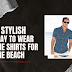 3 Stylish Ways to Wear the Shirts for the Beach