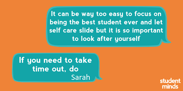 'It can be way too easy to focus on being the best student ever and let self care slide but it is so important to look after yourself' and 'If you need to take time out, do' - Sarah