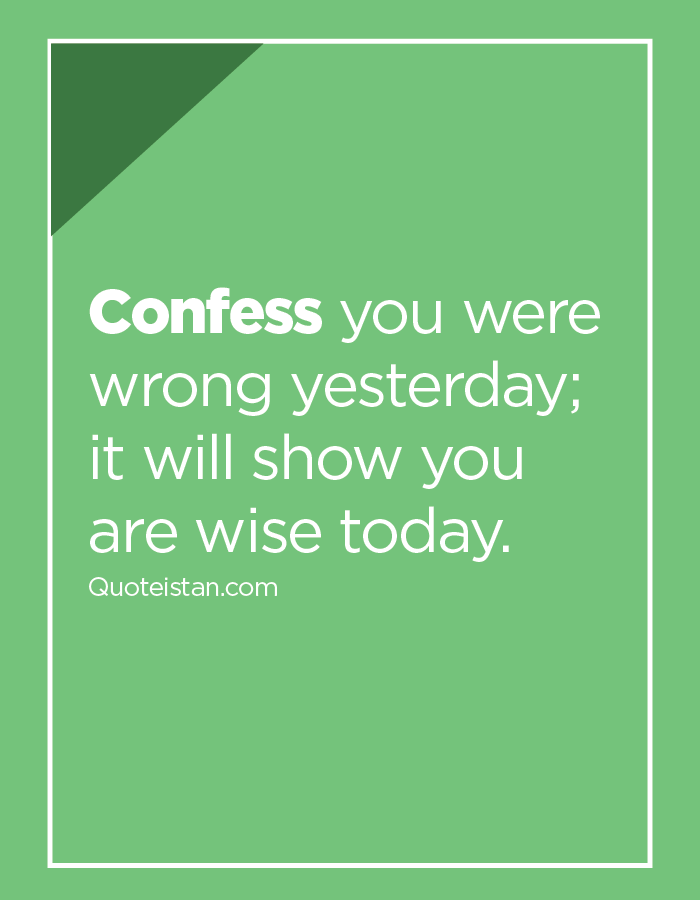 Confess you were wrong yesterday; it will show you are wise today.