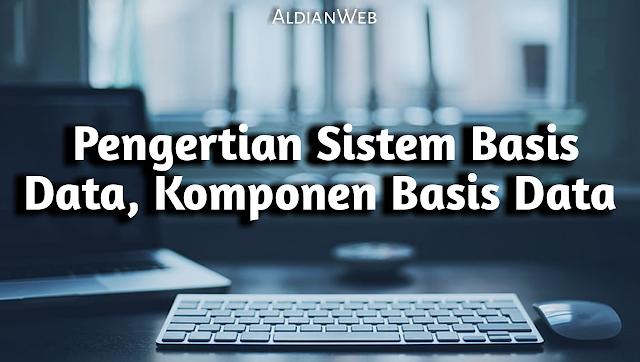 Pengertian Sistem Basis Data dan Komponen Basis Data