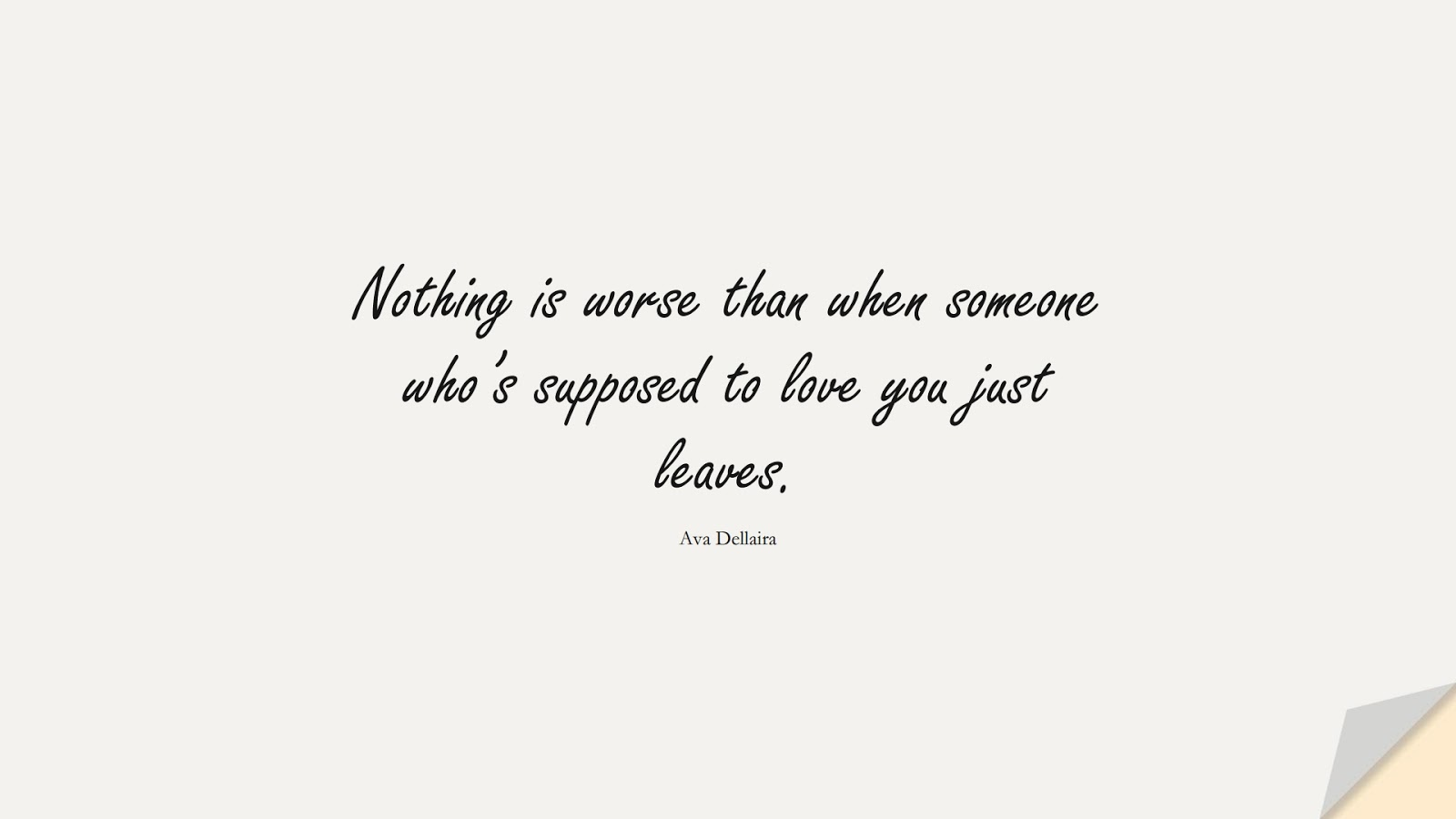 Nothing is worse than when someone who's supposed to love you just leaves. (Ava Dellaira);  #SadLoveQuotes