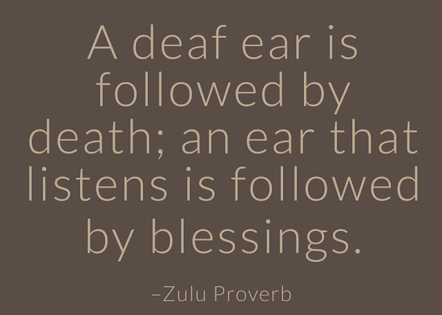 A deaf ear is followed by death; an ear that listens is followed by blessings.  ~ Having Faith Zulu African Proverb