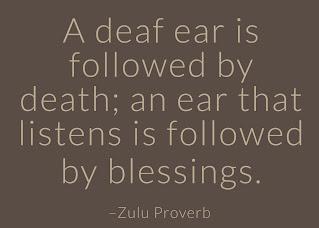 A deaf ear is followed by death; an ear that listens is followed by blessings. ~ Having Faith Zulu African Proverb
