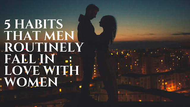 5 Habits That Men Routinely Fall In Love With Women