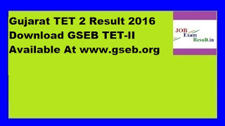 Gujarat TET 2 Result 2016 Download GSEB TET-II Available At www.gseb.org