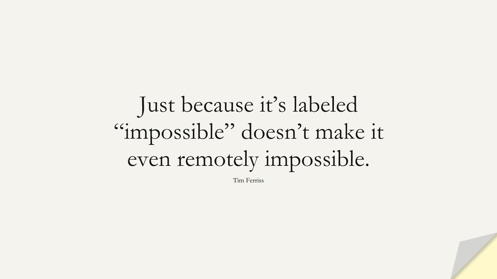 """Just because it's labeled """"impossible"""" doesn't make it even remotely impossible. (Tim Ferriss);  #TimFerrissQuotes"""