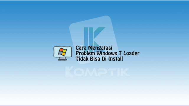 Cara Mengatasi Problem Windows 7 Loader Tidak Bisa Di Install