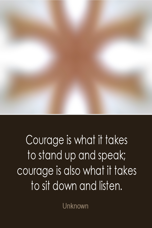 visual quote - image quotation: Courage is what it takes to stand up and speak; courage is also what it takes to sit down and listen. - Unknown