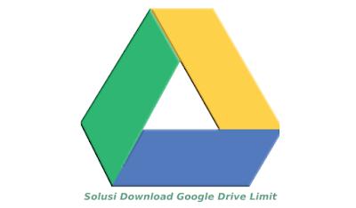 Cara Mengatasi Download Google Drive Limit