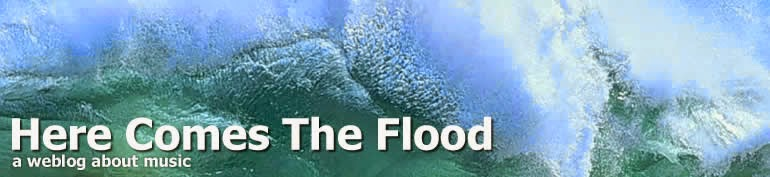 Here Comes The Flood - a weblog about music